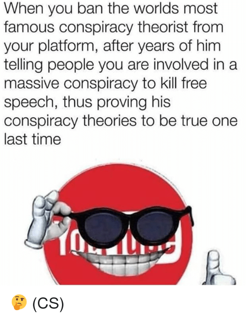 Memes, True, and Free: When you ban the worlds most  famous conspiracy theorist from  your platform, after years of hinm  telling people you are involved in a  massive conspiracy to kill free  speech, thus proving his  conspiracy theories to be true one  last time 🤔 (CS)