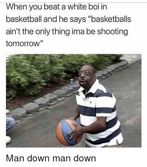 "Basketball, Funny, and Tomorrow: When you beat a white boi in  basketball and he says ""basketballs  ain't the only thing ima be shooting  tomorrow"" Man down man down"
