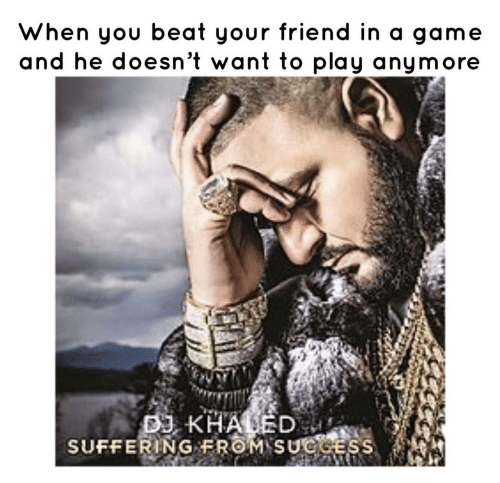 DJ Khaled, Game, and Khaled: When you beat your friend in a game  and he doesn't want to play anymore  DJ KHALED  SUFFERING FROM SUGGESS