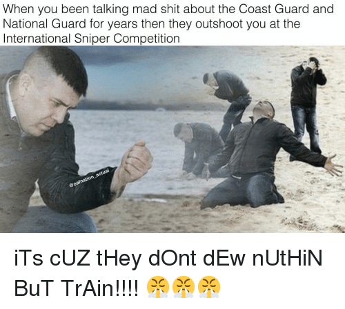 national guard: When you been talking mad shit about the Coast Guard and  National Guard for years then they outshoot you at the  International Sniper Competition iTs cUZ tHey dOnt dEw nUtHiN BuT TrAin!!!! 😤😤😤