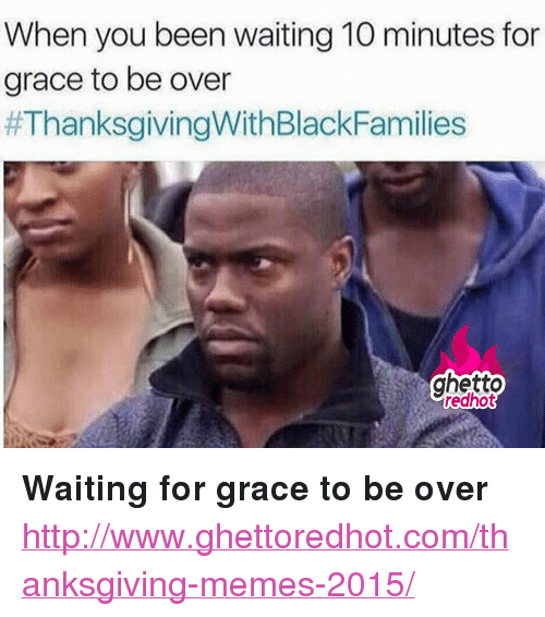 "Ghetto, Memes, and Thanksgiving: When you been waiting 10 minutes for  grace to be over  #ThanksgivingWithBlackFamilies  ghetto  redhot <p><strong>Waiting for grace to be over</strong></p><p><a href=""http://www.ghettoredhot.com/thanksgiving-memes-2015/"">http://www.ghettoredhot.com/thanksgiving-memes-2015/</a></p>"