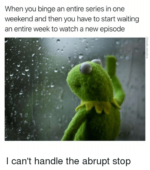Funny, Watch, and Waiting...: When you binge an entire series in one  weekend and then you have to start waiting  an entire week to watch a new episode I can't handle the abrupt stop