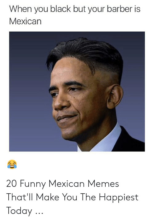 funny mexican memes: When you black but your barber is  Mexican 20 Funny Mexican Memes That'll Make You The Happiest Today ...