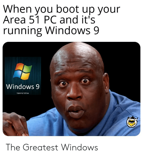 boot: When you boot up your  Area 51 PC and it's  running Windows 9  Windows 9  Extreme Edition The Greatest Windows