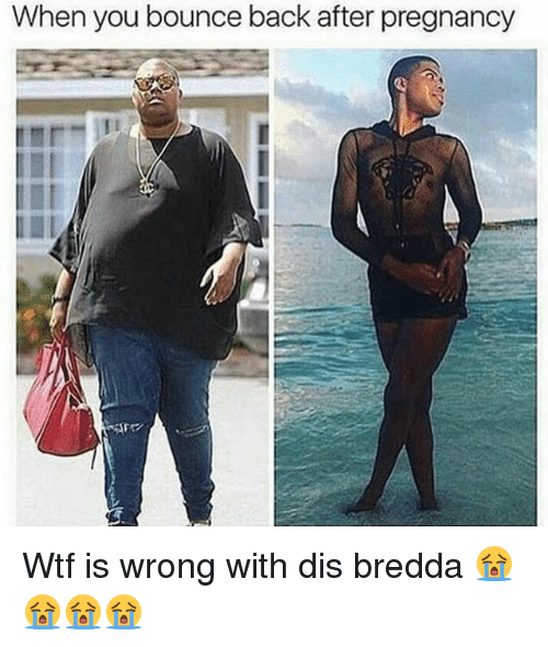 Memes, Pregnancy, and 🤖: When you bounce back after pregnancy Wtf is wrong with dis bredda 😭😭😭😭