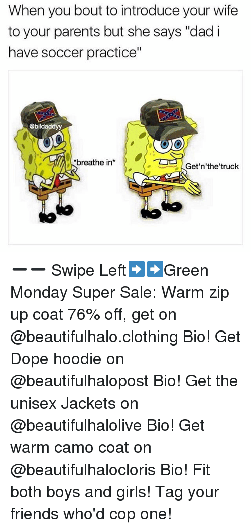 """Dad, Dope, and Friends: When you bout to introduce your wife  to your parents but she says """"dad i  have soccer practice""""  @bildaddyy  breathe in*  Get'n'the'truck  L- ➖➖ Swipe Left➡️➡️Green Monday Super Sale: Warm zip up coat 76% off, get on @beautifulhalo.clothing Bio! Get Dope hoodie on @beautifulhalopost Bio! Get the unisex Jackets on @beautifulhalolive Bio! Get warm camo coat on @beautifulhalocloris Bio! Fit both boys and girls! Tag your friends who'd cop one!"""