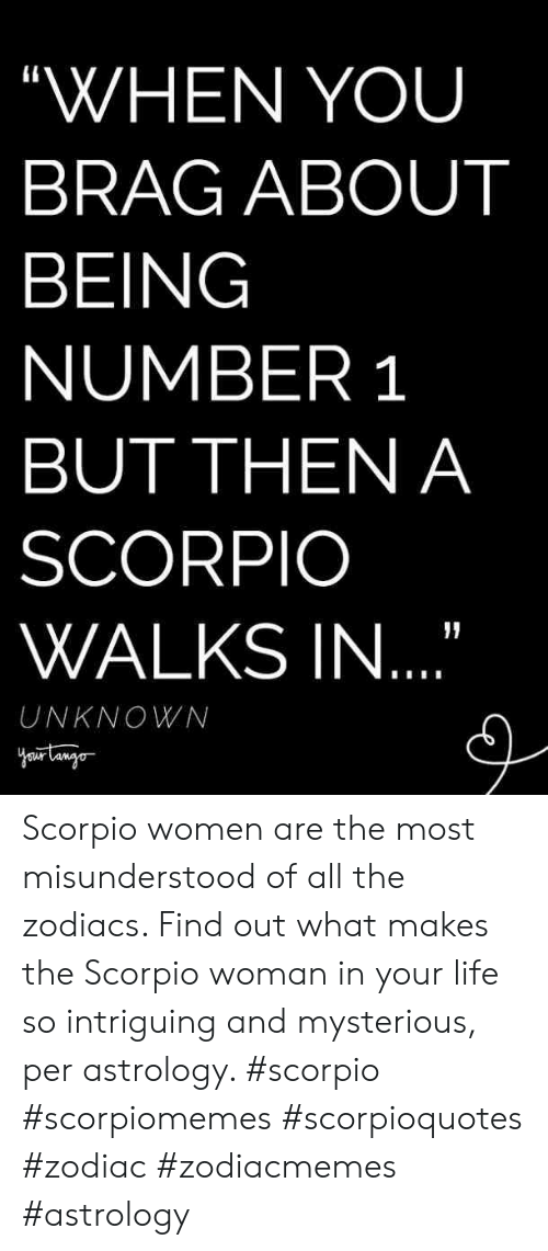 """Life, Astrology, and Scorpio: """"WHEN YOU  BRAG ABOUT  BEING  NUMBER 1  BUT THEN A  SCORPIO  WALKS IN  UNKNOWN Scorpio women are the most misunderstood of all the zodiacs. Find out what makes the Scorpio woman in your life so intriguing and mysterious, per astrology. #scorpio #scorpiomemes #scorpioquotes #zodiac #zodiacmemes #astrology"""