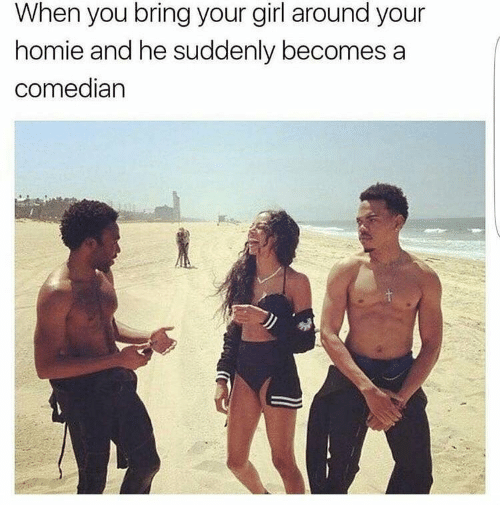 comedian: When you bring your girl around your  homie and he suddenly becomes a  comedian