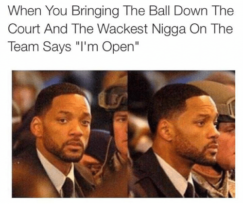 """im-open: When You Bringing The Ball Down The  Court And The Wackest Nigga On The  Team Says """"I'm Open"""""""