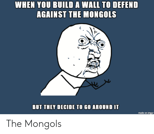 A Wall: WHEN YOU BUILD A WALL TO DEFEND  AGAINST THE MONGOLS  BUT THEY DECIDE TO GO AROUND IT The Mongols
