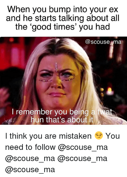 Memes, Good, and Mistaken: When you bump into your e:x  and he starts talking about all  the 'good times' you had  @scouse ma  l remember you being a iwa  hun that's about it I think you are mistaken 😏 You need to follow @scouse_ma @scouse_ma @scouse_ma @scouse_ma