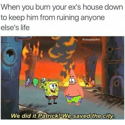 when you burn your exs house down to keep him 11042389 🇲🇽 25 best memes about we did it patrick we saved the city we