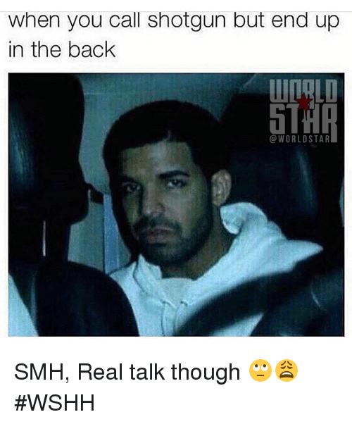 shotguns: when you call shotgun but end up  in the back  WORLD STAR SMH, Real talk though 🙄😩 #WSHH