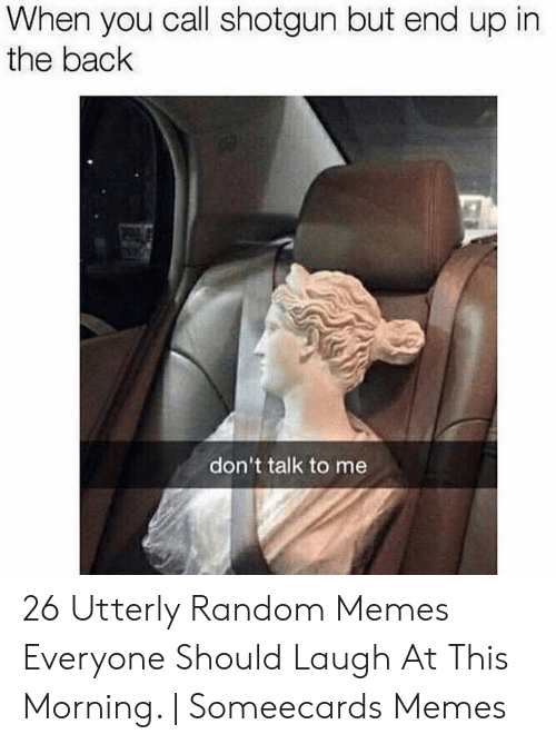 Utterly Random: When you call shotgun but end up in  the back  don't talk to me 26 Utterly Random Memes Everyone Should Laugh At This Morning. | Someecards Memes