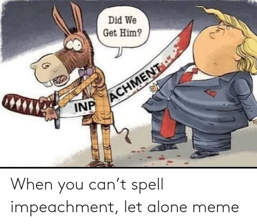 Alone Meme: When you can't spell impeachment, let alone meme