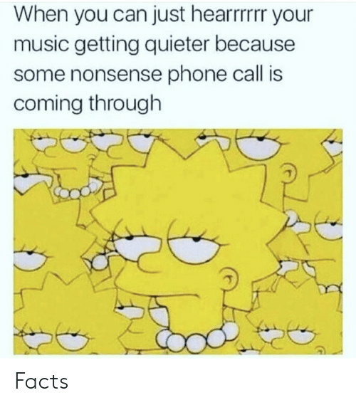 coming-through: When you can just hearrrrr your  music getting quieter because  some nonsense phone call is  coming through Facts