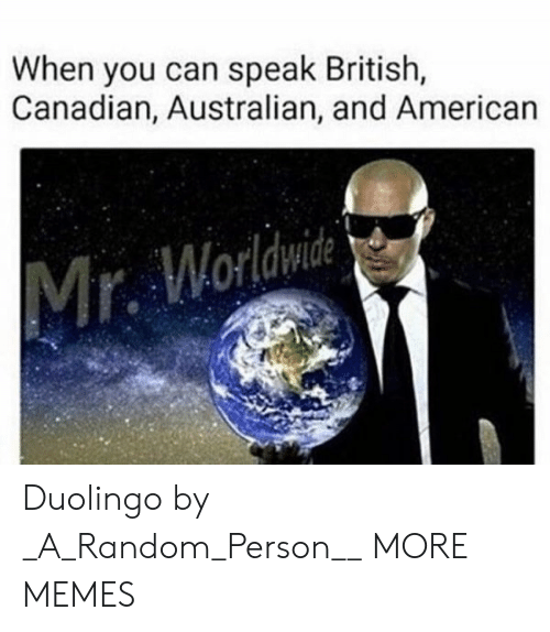 mr worldwide: When you can speak British,  Canadian, Australian, and American  Mr. Worldwide Duolingo by _A_Random_Person__ MORE MEMES