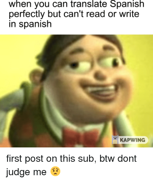 Translate, Judge, and Can: when you can translate Spanisrh  perfectly but can't read or write  in spanisłh  KAPWING first post on this sub, btw dont judge me 😟