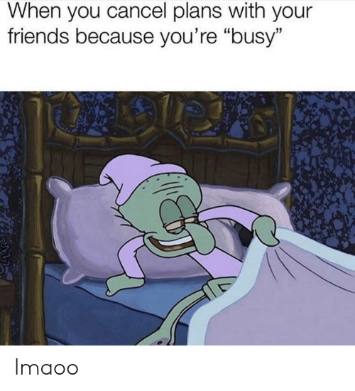 "Friends, You, and When You: When you cancel plans with your  friends because you're ""busy"" lmaoo"