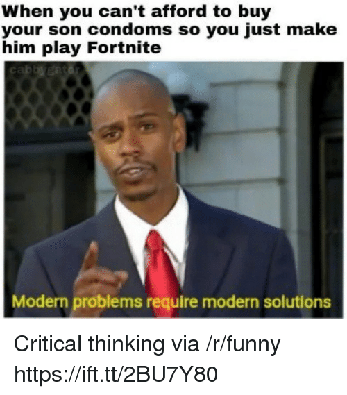 Critical Thinking: When you can't afford to buy  your son condoms so you just make  him play Fortnite  Modern problems require modern solutions Critical thinking via /r/funny https://ift.tt/2BU7Y80