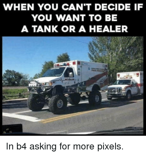 healer: WHEN YOU CAN'T DECIDE IF  YOU WANT TO BE  A TANK OR A HEALER In b4 asking for more pixels.