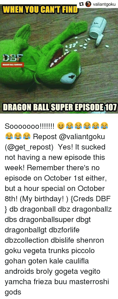 Superate: WHEN YOU CANT FIND  RAEON BAIL FANVERSE  DRAGON BALL' SUPER EPISODE 107 Sooooooo!!!!!!! 😆😂😂😂😂😂😂😂😂 Repost @valiantgoku (@get_repost) ・・・ Yes! It sucked not having a new episode this week! Remember there's no episode on October 1st either, but a hour special on October 8th! (My birthday! ) {Creds DBF } db dragonball dbz dragonballz dbs dragonballsuper dbgt dragonballgt dbzforlife dbzcollection dbislife shenron goku vegeta trunks piccolo gohan goten kale caulifla androids broly gogeta vegito yamcha frieza buu masterroshi gods
