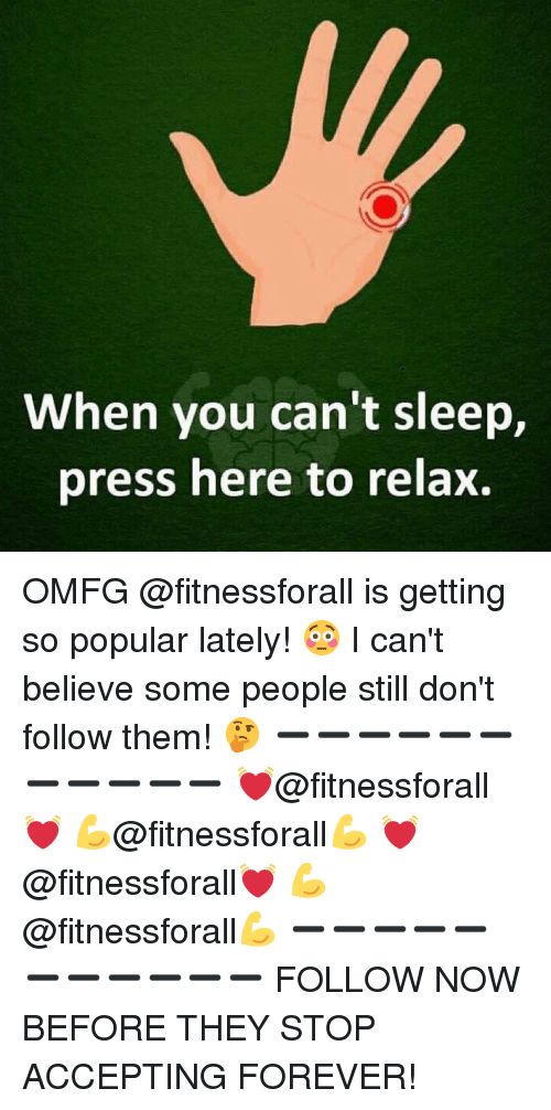 Memes, Forever, and Sleep: When you can't sleep,  press here to relax. OMFG @fitnessforall is getting so popular lately! 😳 I can't believe some people still don't follow them! 🤔 ➖➖➖➖➖➖➖➖➖➖➖ 💓@fitnessforall💓 💪@fitnessforall💪 💓@fitnessforall💓 💪@fitnessforall💪 ➖➖➖➖➖➖➖➖➖➖➖ FOLLOW NOW BEFORE THEY STOP ACCEPTING FOREVER!