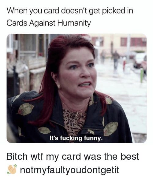 Bitch, Cards Against Humanity, and Fucking: When you card doesn't get picked in  Cards Against Humanity  It's fucking funny. Bitch wtf my card was the best 👋🏼 notmyfaultyoudontgetit