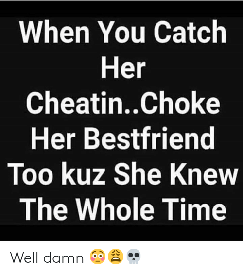 bestfriend: When You Catch  Her  Cheatin..Choke  Her Bestfriend  Too kuz She Knew  The Whole Time Well damn 😳😩💀
