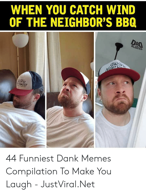 Make You Laugh: WHEN YOU CATCH WIND  OF THE NEIGHBOR'S BBQ  DAO  BLOATED  PACI  NORTE  ACIFIC  GTH WEST 44 Funniest Dank Memes Compilation To Make You Laugh - JustViral.Net