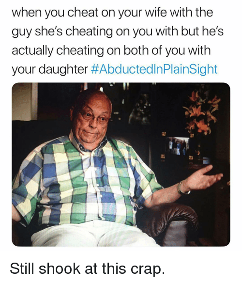 Cheating, Wife, and Dank Memes: when you cheat on your wife with the  guy she's cheating on you with but he's  actually cheating on both of you with  your daughter Still shook at this crap.