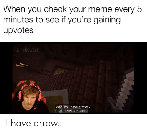 Arrows: When you check your meme every 5  minutes to see if you're gaining  upvotes  chowder  Wait, do I have arrows? I have arrows