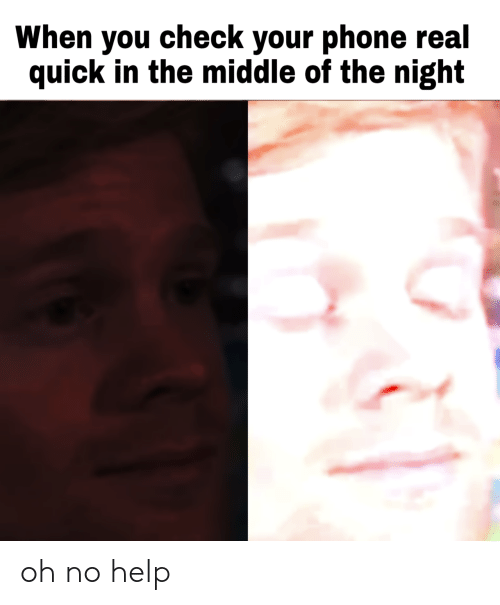 Phone, Help, and The Middle: When you check your phone real  quick in the middle of the night oh no help
