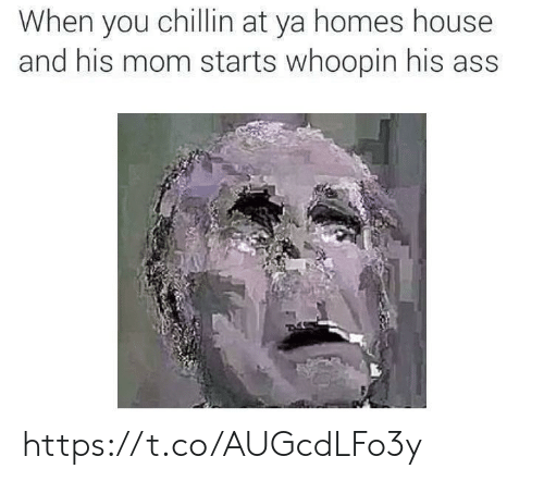 Ass, House, and Mom: When you chillin at ya homes house  and his mom starts whoopin his ass https://t.co/AUGcdLFo3y