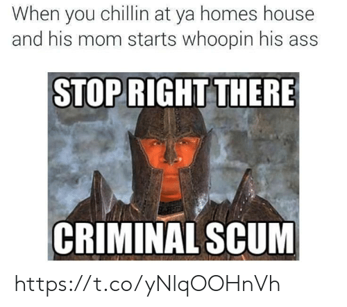 """Ass, House, and Mom: When you chillin at ya homes house  and his mom starts whoopin his ass  STOP RIGHT THERE  r""""  CRIMINAL SCUM https://t.co/yNlqOOHnVh"""