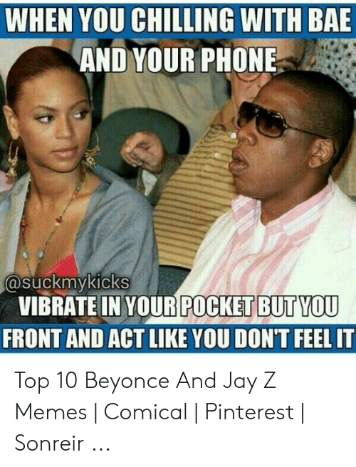 Jay Z Memes: WHEN YOU CHILLING WITH BAE  AND YOUR PHONE  asuckmykicks  VIBRATEIN YOUR  FRONT AND ACT LIKE YOU DON'T FEEL IT  POCKET BUTYOU Top 10 Beyonce And Jay Z Memes | Comical | Pinterest | Sonreir ...