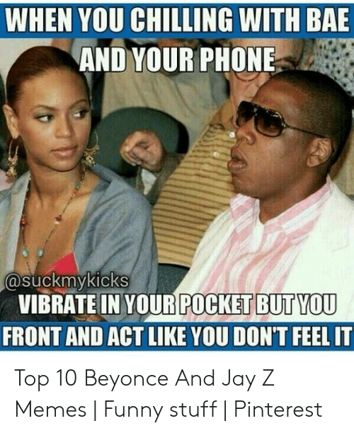 Jay Z Memes: WHEN YOU CHILLING WITH BAE  AND YOUR PHONE  asuckmykicks  VIBRATEIN YOUR  FRONT AND ACT LIKE YOU DON'T FEEL IT  POCKET BUTYOU Top 10 Beyonce And Jay Z Memes | Funny stuff | Pinterest
