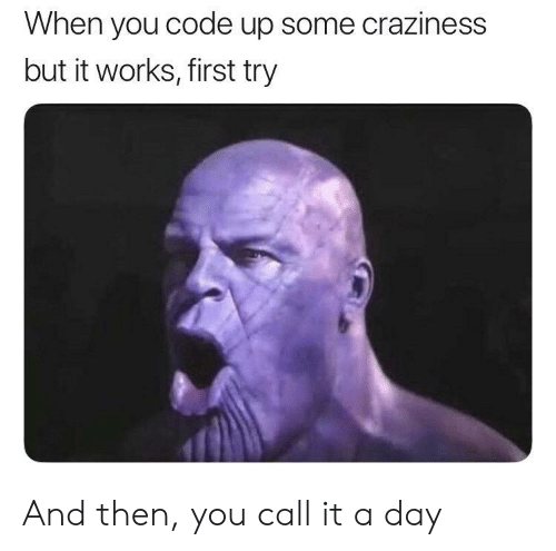 Code, Day, and First: When you code up some craziness  but it works, first try And then, you call it a day