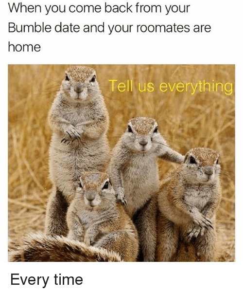 Funny, Date, and Home: When you come back from your  Bumble date and your roomates are  home  Tell us everything Every time