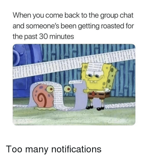 Group Chat, Chat, and Back: When you come back to the group chat  and someone's been getting roasted for  the past 30 minutes Too many notifications