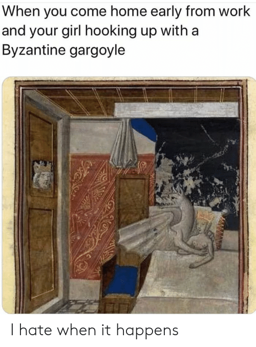 come-home: When you come home early from work  and your girl hooking up with a  Byzantine gargoyle I hate when it happens