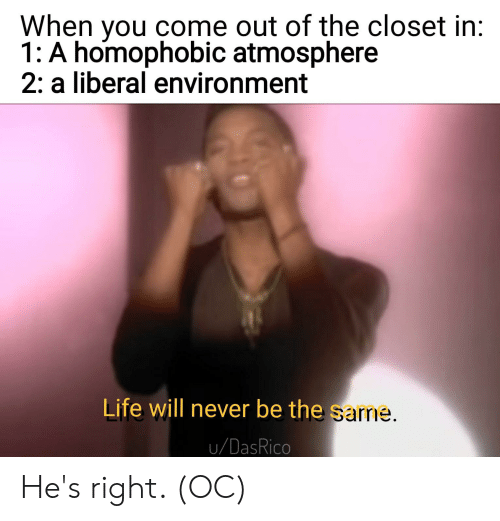 Come Out Of The Closet: When you come out of the closet in:  1: A homophobic atmosphere  2: a liberal environment  Life will never be the sarne.  u/DasRico He's right. (OC)