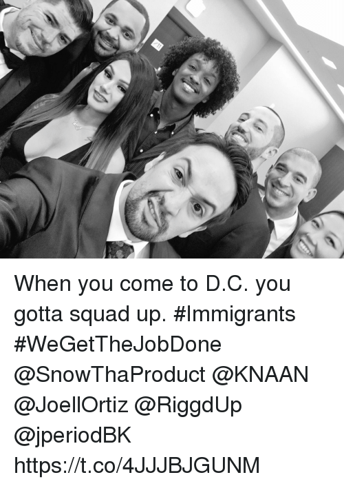 Memes, Squad, and Squad Up: When you come to D.C. you gotta squad up.  #Immigrants #WeGetTheJobDone @SnowThaProduct @KNAAN @JoellOrtiz @RiggdUp @jperiodBK https://t.co/4JJJBJGUNM