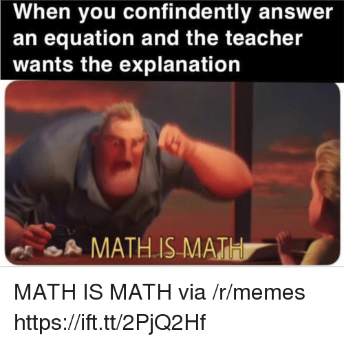 Memes, Teacher, and Math: When you confindently answer  an equation and the teacher  wants the explanation  A MATHIS MATH MATH IS MATH via /r/memes https://ift.tt/2PjQ2Hf
