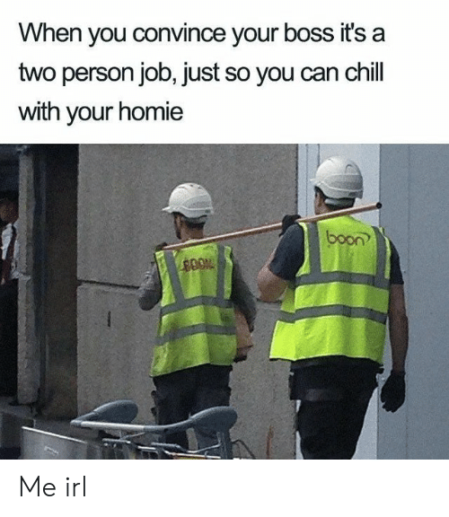 Chill, Homie, and Irl: When you convince your boss it's a  two person job, just so you can chill  with your homie  boon Me irl