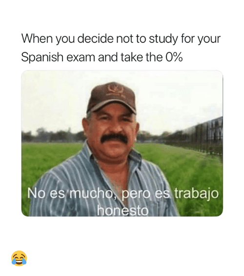 Spanish, You, and For: When you decide not to study for your  Spanish exam and take the 0%  No es  pero es trabajo 😂