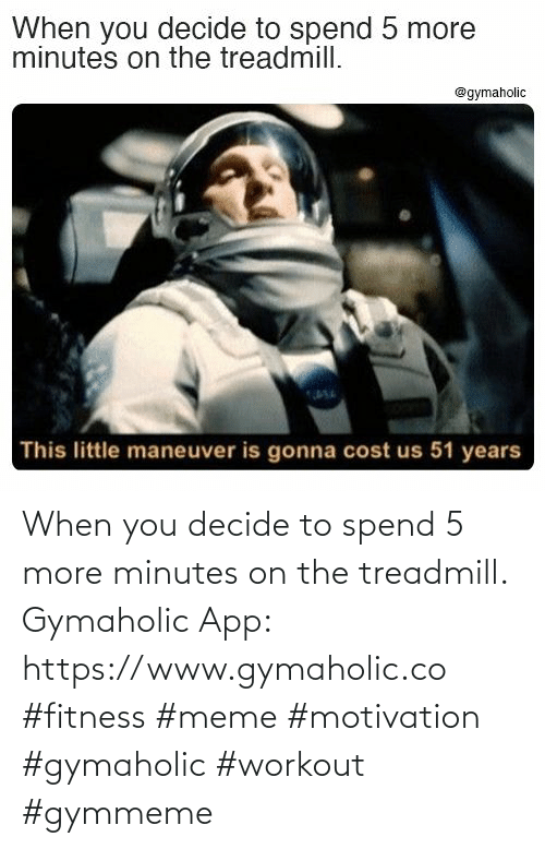 when you: When you decide to spend 5 more minutes on the treadmill.  Gymaholic App: https://www.gymaholic.co  #fitness #meme #motivation #gymaholic #workout #gymmeme