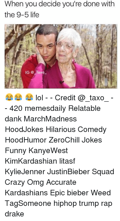 Relaters: When you decide you're done with  the 9-5 life  IG Taxo 😂😂 😂 lol - - Credit @_taxo_ - - 420 memesdaily Relatable dank MarchMadness HoodJokes Hilarious Comedy HoodHumor ZeroChill Jokes Funny KanyeWest KimKardashian litasf KylieJenner JustinBieber Squad Crazy Omg Accurate Kardashians Epic bieber Weed TagSomeone hiphop trump rap drake