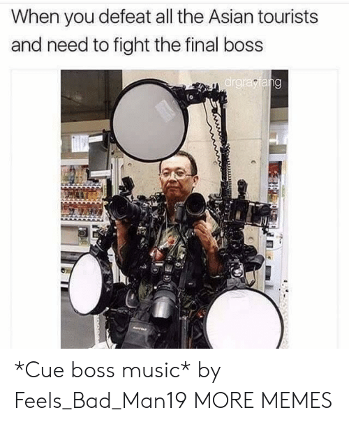 Feels Bad: When you defeat all the Asian tourists  and need to fight the final boss  ar *Cue boss music* by Feels_Bad_Man19 MORE MEMES