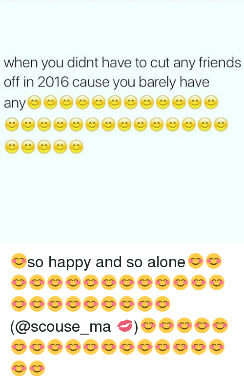 Ã'´Ã'´Ã'´Ã'´: when you didnt have to cut any friends  off in 2016 cause you barely have  any  A A A A A A A A A A 😊so happy and so alone😊😊😊😊😊😊😊😊😊😊😊😊😊😊😊😊😊😊😊😊😊😊😊(@scouse_ma 💋)😊😊😊😊😊😊😊😊😊😊😊😊😊😊😊😊😊😊😊
